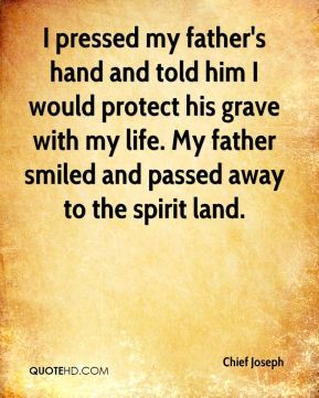 I pressed my father's hand and told him I would protect his grave with my life. My father smiled and passed away to the spirit land.