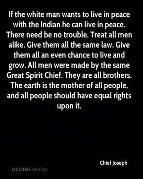 If the white man wants to live in peace with the Indian he can live in peace. There need be no trouble. Treat all men alike. Give them all the same law. Give them all an even chance to live and grow. All men were made by the same Great Spirit Chief. They are all brothers. The earth is the mother of all people, and all people should have equal rights upon it.