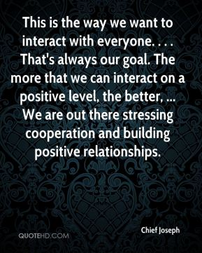 This is the way we want to interact with everyone. . . . That's always our goal. The more that we can interact on a positive level, the better, ... We are out there stressing cooperation and building positive relationships.