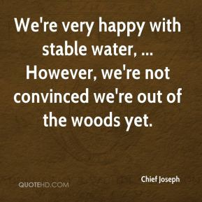 Chief Joseph - We're very happy with stable water, ... However, we're not convinced we're out of the woods yet.