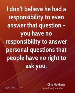 I don't believe he had a responsibility to even answer that question - you have no responsibility to answer personal questions that people have no right to ask you.