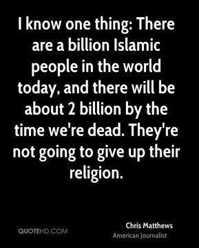 I know one thing: There are a billion Islamic people in the world today, and there will be about 2 billion by the time we're dead. They're not going to give up their religion.