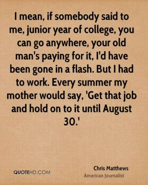 I mean, if somebody said to me, junior year of college, you can go anywhere, your old man's paying for it, I'd have been gone in a flash. But I had to work. Every summer my mother would say, 'Get that job and hold on to it until August 30.'