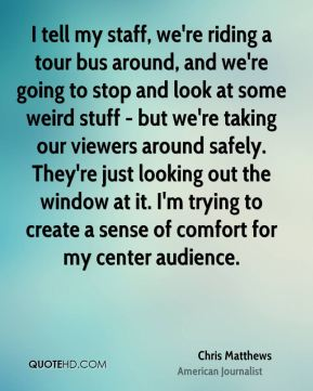 I tell my staff, we're riding a tour bus around, and we're going to stop and look at some weird stuff - but we're taking our viewers around safely. They're just looking out the window at it. I'm trying to create a sense of comfort for my center audience.