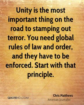 Unity is the most important thing on the road to stamping out terror. You need global rules of law and order, and they have to be enforced. Start with that principle.