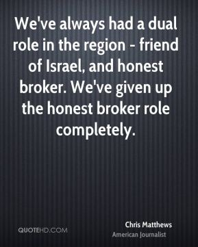 We've always had a dual role in the region - friend of Israel, and honest broker. We've given up the honest broker role completely.