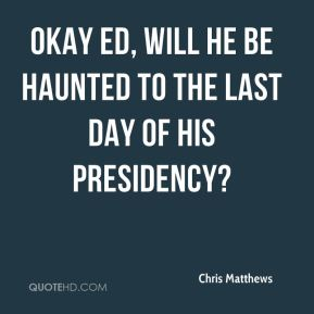 Chris Matthews - Okay Ed, will he be haunted to the last day of his presidency?