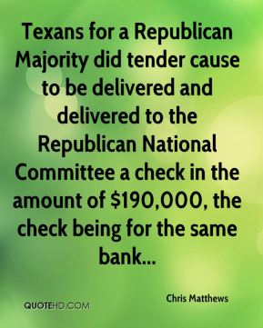 Chris Matthews - Texans for a Republican Majority did tender cause to be delivered and delivered to the Republican National Committee a check in the amount of $190,000, the check being for the same bank...