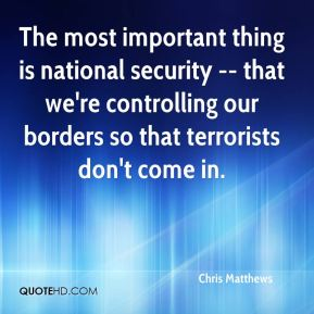 Chris Matthews - The most important thing is national security -- that we're controlling our borders so that terrorists don't come in.