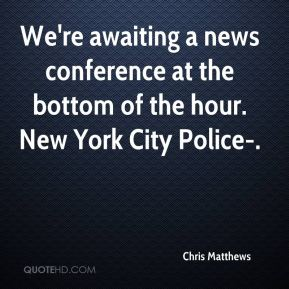 Chris Matthews - We're awaiting a news conference at the bottom of the hour. New York City Police-.