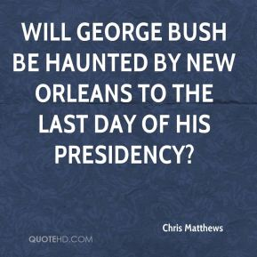 Chris Matthews - Will George Bush be haunted by New Orleans to the last day of his presidency?
