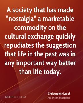 "A society that has made ""nostalgia"" a marketable commodity on the cultural exchange quickly repudiates the suggestion that life in the past was in any important way better than life today."