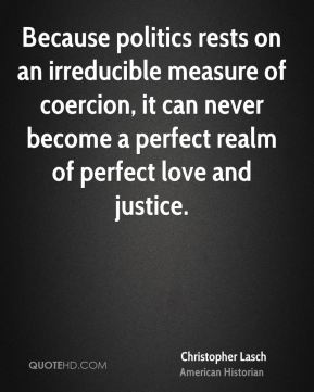 Because politics rests on an irreducible measure of coercion, it can never become a perfect realm of perfect love and justice.