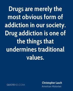 Drugs are merely the most obvious form of addiction in our society. Drug addiction is one of the things that undermines traditional values.