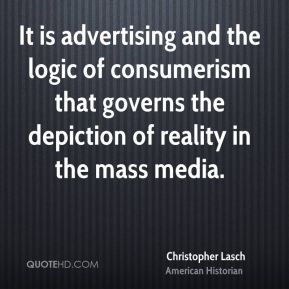 Christopher Lasch - It is advertising and the logic of consumerism that governs the depiction of reality in the mass media.