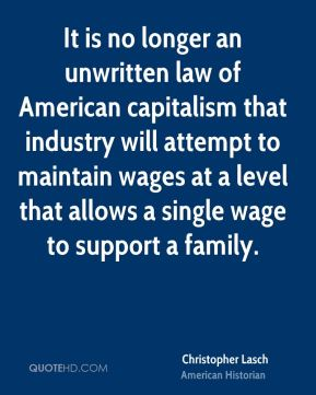 Christopher Lasch - It is no longer an unwritten law of American capitalism that industry will attempt to maintain wages at a level that allows a single wage to support a family.