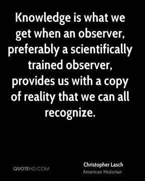 Christopher Lasch - Knowledge is what we get when an observer, preferably a scientifically trained observer, provides us with a copy of reality that we can all recognize.