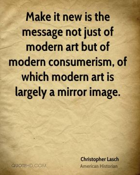 Christopher Lasch - Make it new is the message not just of modern art but of modern consumerism, of which modern art is largely a mirror image.