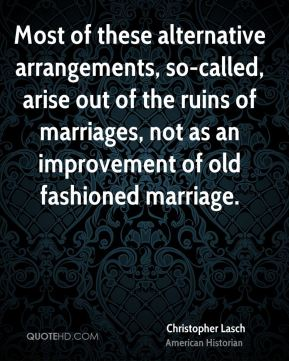 Most of these alternative arrangements, so-called, arise out of the ruins of marriages, not as an improvement of old fashioned marriage.