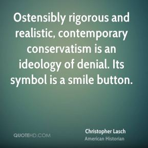 Christopher Lasch - Ostensibly rigorous and realistic, contemporary conservatism is an ideology of denial. Its symbol is a smile button.