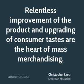 Christopher Lasch - Relentless improvement of the product and upgrading of consumer tastes are the heart of mass merchandising.