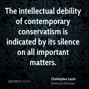 Christopher Lasch - The intellectual debility of contemporary conservatism is indicated by its silence on all important matters.