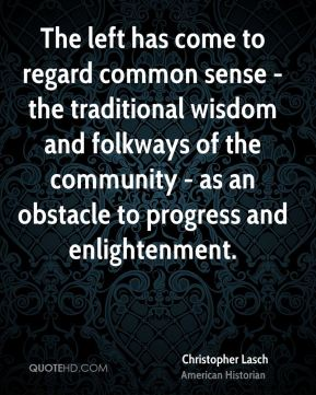 The left has come to regard common sense - the traditional wisdom and folkways of the community - as an obstacle to progress and enlightenment.