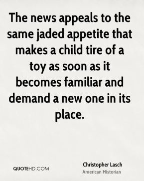 The news appeals to the same jaded appetite that makes a child tire of a toy as soon as it becomes familiar and demand a new one in its place.