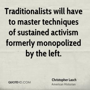 Christopher Lasch - Traditionalists will have to master techniques of sustained activism formerly monopolized by the left.