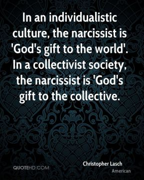 Christopher Lasch - In an individualistic culture, the narcissist is 'God's gift to the world'. In a collectivist society, the narcissist is 'God's gift to the collective.