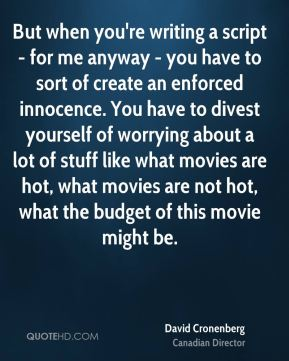 But when you're writing a script - for me anyway - you have to sort of create an enforced innocence. You have to divest yourself of worrying about a lot of stuff like what movies are hot, what movies are not hot, what the budget of this movie might be.