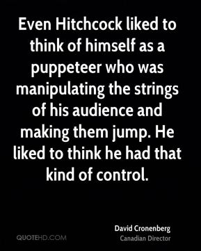 David Cronenberg - Even Hitchcock liked to think of himself as a puppeteer who was manipulating the strings of his audience and making them jump. He liked to think he had that kind of control.