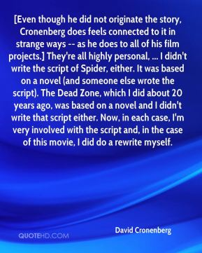 David Cronenberg - [Even though he did not originate the story, Cronenberg does feels connected to it in strange ways -- as he does to all of his film projects.] They're all highly personal, ... I didn't write the script of Spider, either. It was based on a novel (and someone else wrote the script). The Dead Zone, which I did about 20 years ago, was based on a novel and I didn't write that script either. Now, in each case, I'm very involved with the script and, in the case of this movie, I did do a rewrite myself.