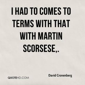 David Cronenberg - I had to comes to terms with that with Martin Scorsese.