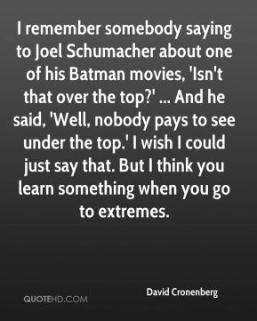 David Cronenberg - I remember somebody saying to Joel Schumacher about one of his Batman movies, 'Isn't that over the top?' ... And he said, 'Well, nobody pays to see under the top.' I wish I could just say that. But I think you learn something when you go to extremes.
