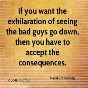 David Cronenberg - if you want the exhilaration of seeing the bad guys go down, then you have to accept the consequences.