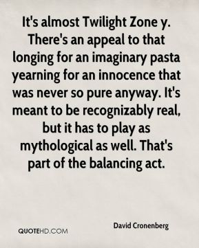 David Cronenberg - It's almost Twilight Zone y. There's an appeal to that longing for an imaginary pasta yearning for an innocence that was never so pure anyway. It's meant to be recognizably real, but it has to play as mythological as well. That's part of the balancing act.