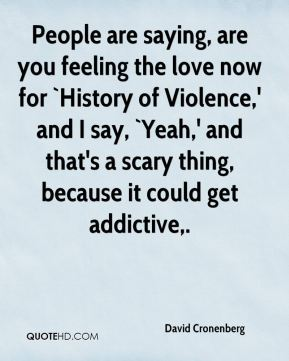 David Cronenberg - People are saying, are you feeling the love now for `History of Violence,' and I say, `Yeah,' and that's a scary thing, because it could get addictive.