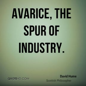Avarice, the spur of industry.