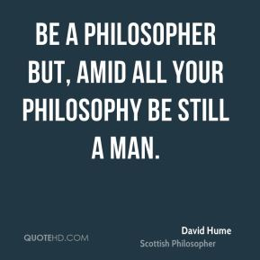Be a philosopher but, amid all your philosophy be still a man.