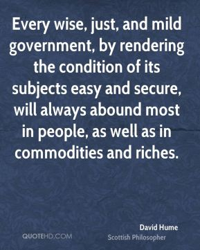 Every wise, just, and mild government, by rendering the condition of its subjects easy and secure, will always abound most in people, as well as in commodities and riches.