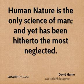 Human Nature is the only science of man; and yet has been hitherto the most neglected.