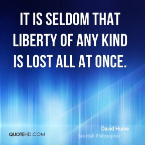 David Hume - It is seldom that liberty of any kind is lost all at once.