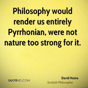 David Hume - Philosophy would render us entirely Pyrrhonian, were not nature too strong for it.