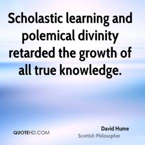 David Hume - Scholastic learning and polemical divinity retarded the growth of all true knowledge.