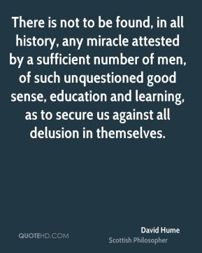 David Hume - There is not to be found, in all history, any miracle attested by a sufficient number of men, of such unquestioned good sense, education and learning, as to secure us against all delusion in themselves.