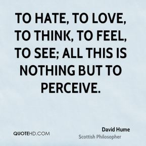 To hate, to love, to think, to feel, to see; all this is nothing but to perceive.