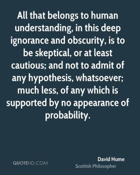 David Hume - All that belongs to human understanding, in this deep ignorance and obscurity, is to be skeptical, or at least cautious; and not to admit of any hypothesis, whatsoever; much less, of any which is supported by no appearance of probability.
