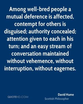 Among well-bred people a mutual deference is affected, contempt for others is disguised; authority concealed; attention given to each in his turn; and an easy stream of conversation maintained without vehemence, without interruption, without eagernes.