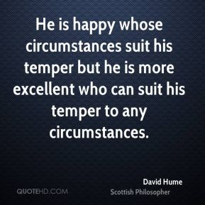 David Hume - He is happy whose circumstances suit his temper but he is more excellent who can suit his temper to any circumstances.